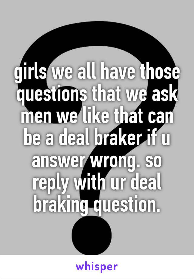 girls we all have those questions that we ask men we like that can be a deal braker if u answer wrong. so reply with ur deal braking question.
