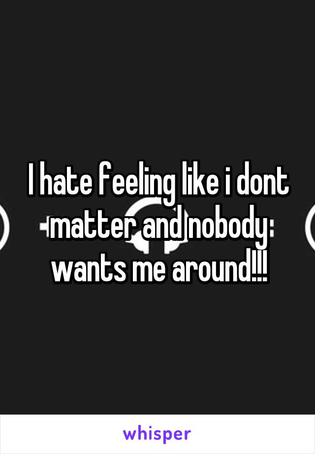 I hate feeling like i dont matter and nobody wants me around!!!