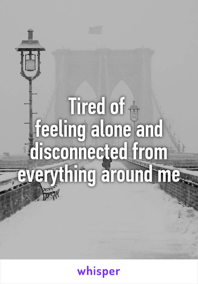 Tired of  feeling alone and disconnected from everything around me