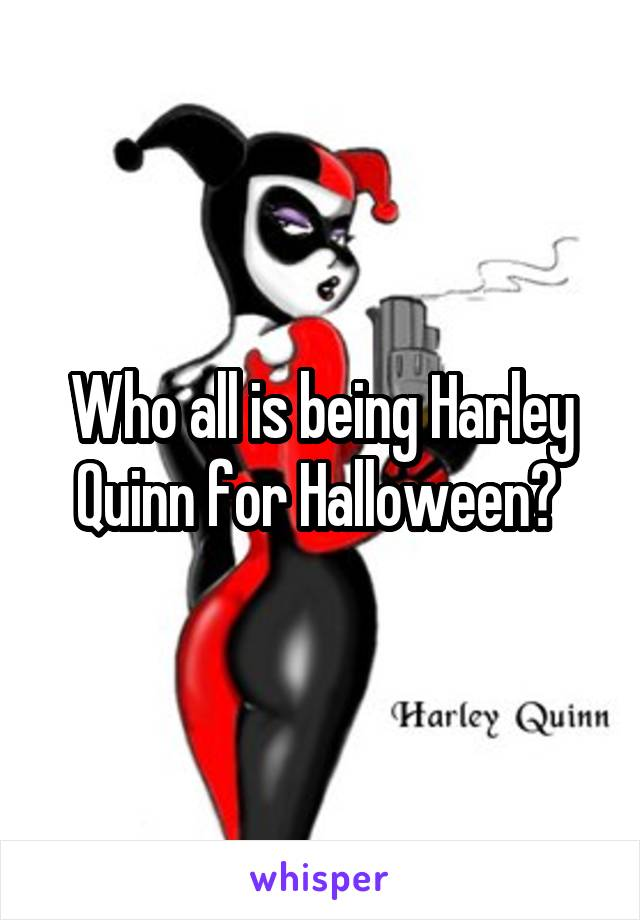 Who all is being Harley Quinn for Halloween?