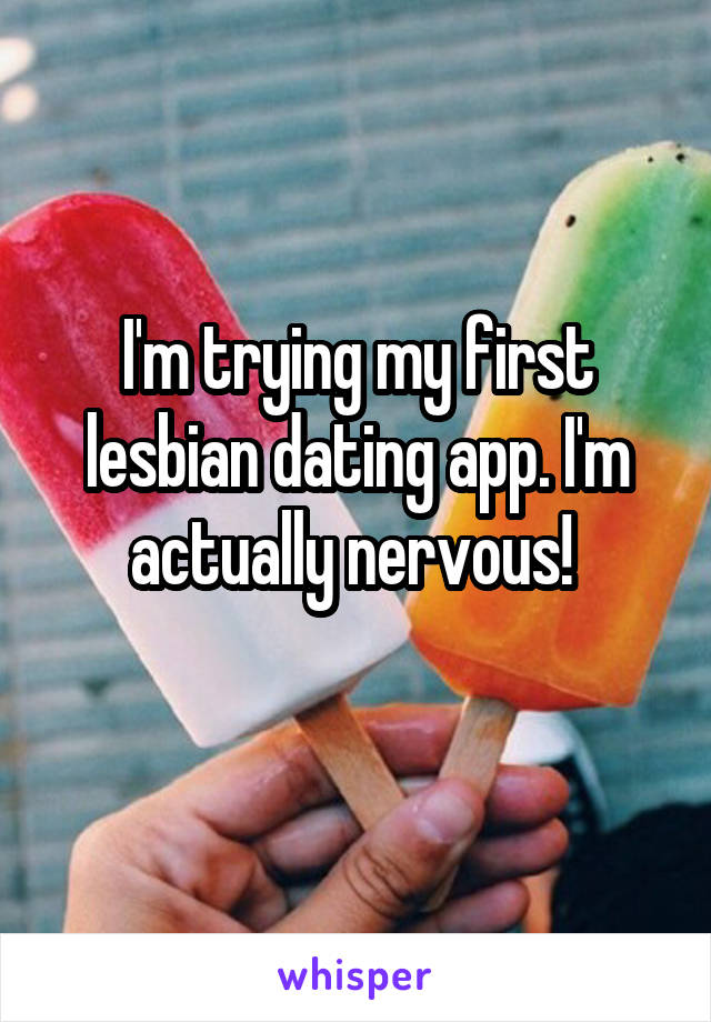 I'm trying my first lesbian dating app. I'm actually nervous!