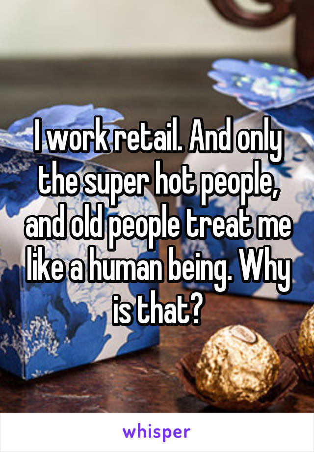 I work retail. And only the super hot people, and old people treat me like a human being. Why is that?