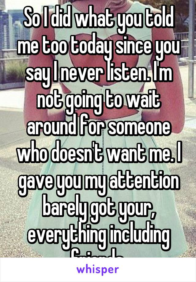 So I did what you told me too today since you say I never listen. I'm not going to wait around for someone who doesn't want me. I gave you my attention barely got your, everything including friends