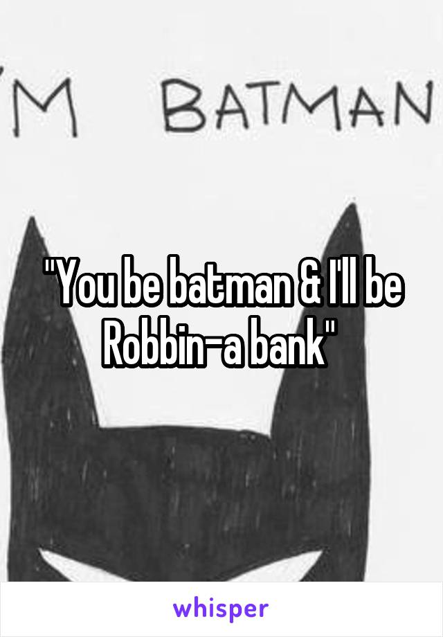 """You be batman & I'll be Robbin-a bank"""