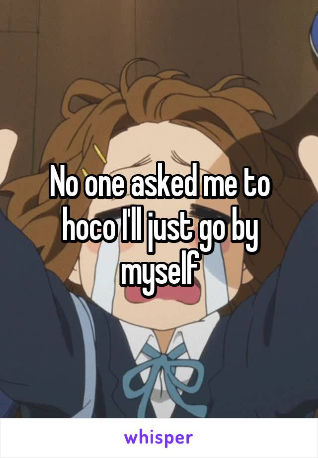 No one asked me to hoco I'll just go by myself