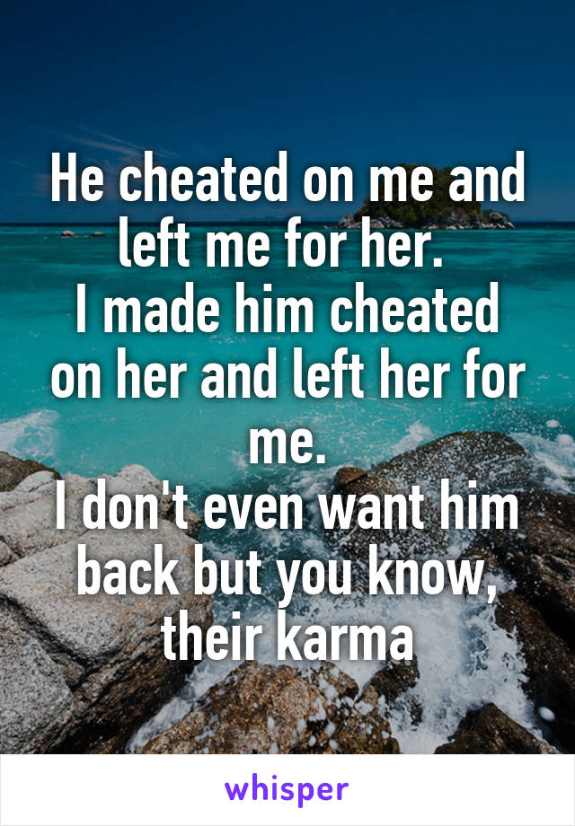 He cheated on me and left me for her.  I made him cheated on her and left her for me. I don't even want him back but you know, their karma