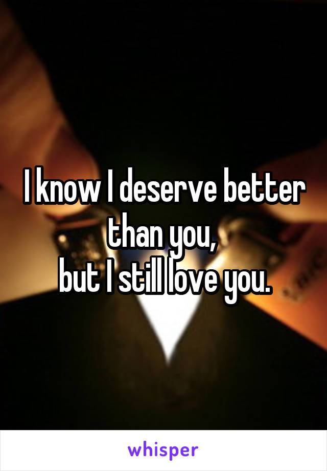 I know I deserve better than you,  but I still love you.