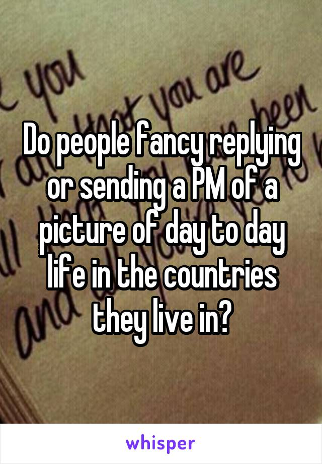 Do people fancy replying or sending a PM of a picture of day to day life in the countries they live in?
