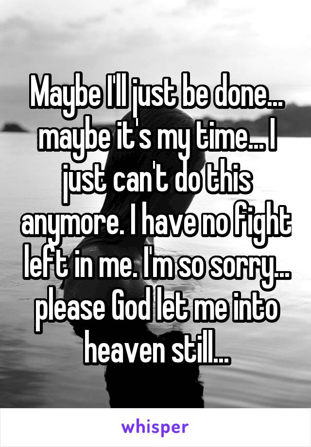 Maybe I'll just be done... maybe it's my time... I just can't do this anymore. I have no fight left in me. I'm so sorry... please God let me into heaven still...