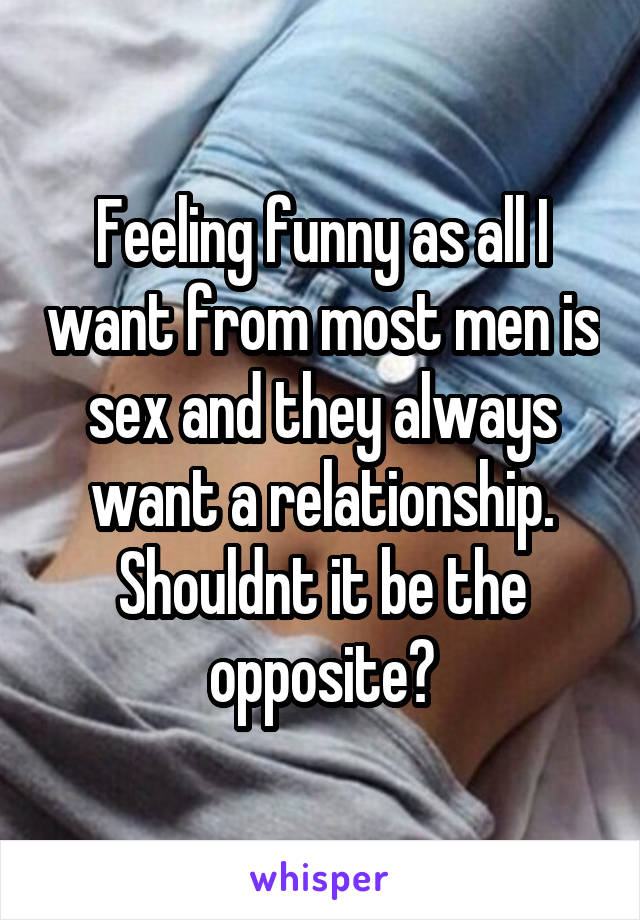 Feeling funny as all I want from most men is sex and they always want a relationship. Shouldnt it be the opposite?