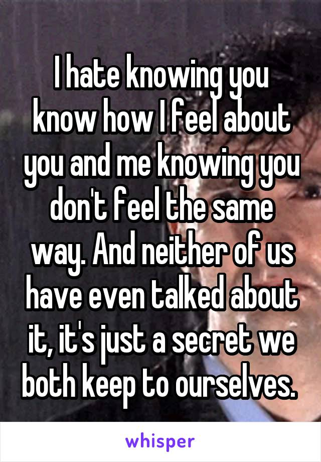 I hate knowing you know how I feel about you and me knowing you don't feel the same way. And neither of us have even talked about it, it's just a secret we both keep to ourselves.