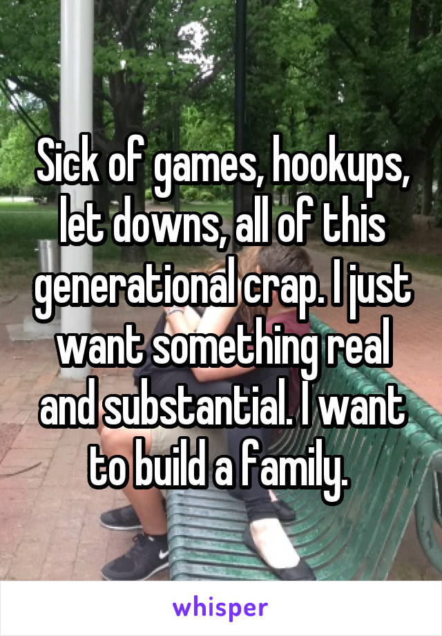 Sick of games, hookups, let downs, all of this generational crap. I just want something real and substantial. I want to build a family.