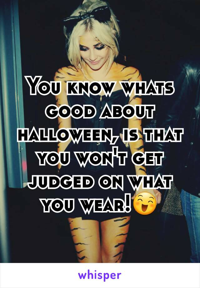You know whats good about halloween, is that you won't get judged on what you wear!😄