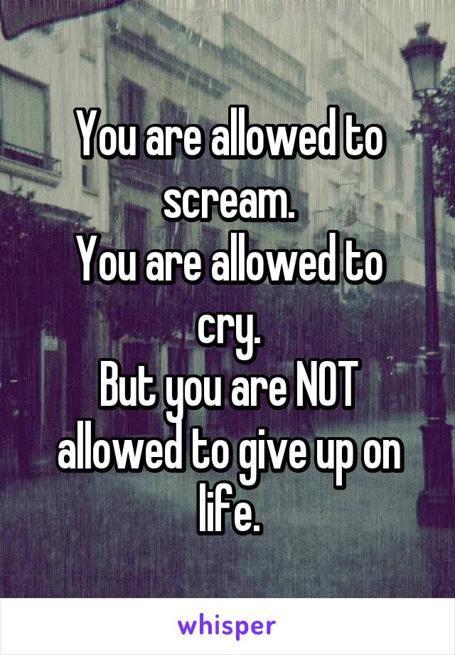 You are allowed to scream. You are allowed to cry. But you are NOT allowed to give up on life.