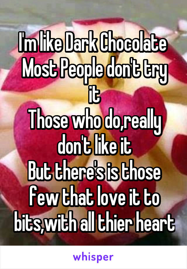 I'm like Dark Chocolate  Most People don't try it Those who do,really don't like it But there's is those few that love it to bits,with all thier heart