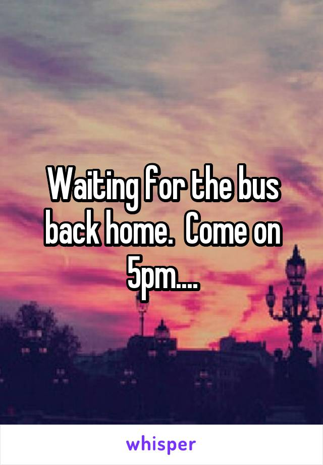Waiting for the bus back home.  Come on 5pm....