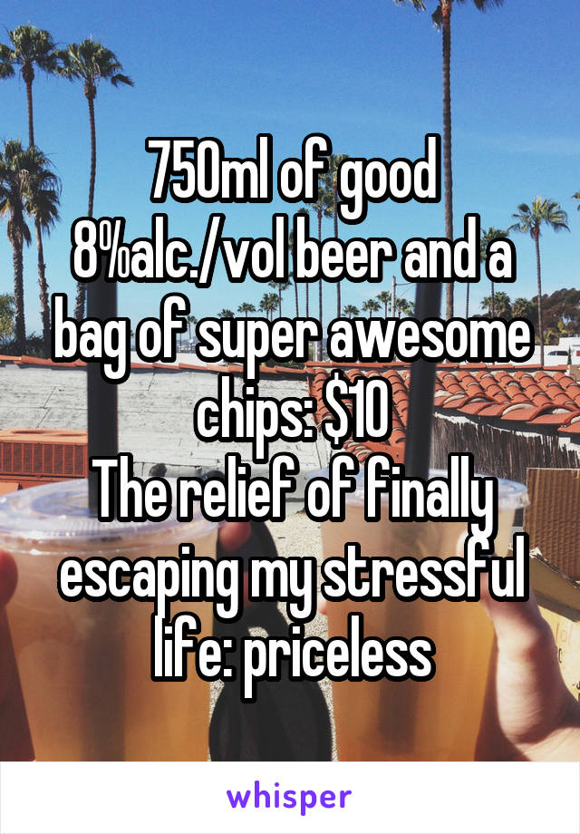 750ml of good 8%alc./vol beer and a bag of super awesome chips: $10 The relief of finally escaping my stressful life: priceless