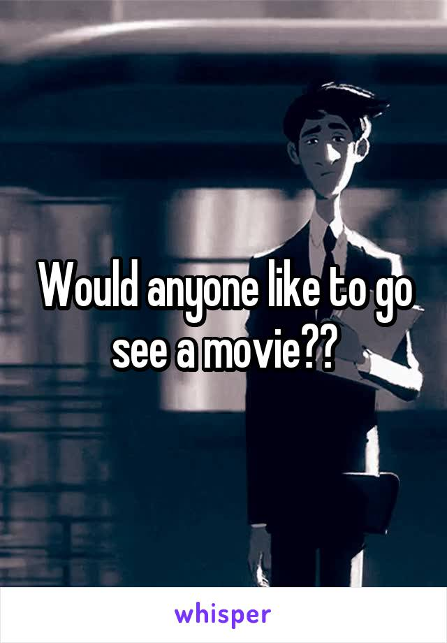 Would anyone like to go see a movie??