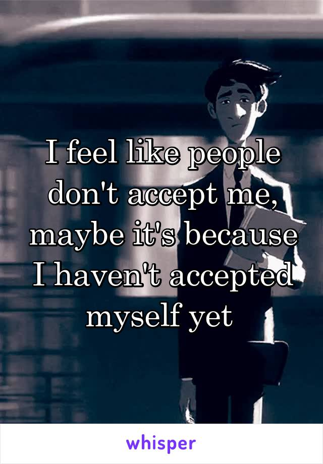 I feel like people don't accept me, maybe it's because I haven't accepted myself yet