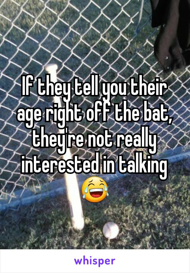 If they tell you their age right off the bat, they're not really interested in talking 😂