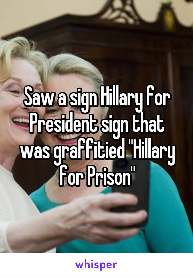 "Saw a sign Hillary for President sign that was graffitied ""Hillary for Prison"""