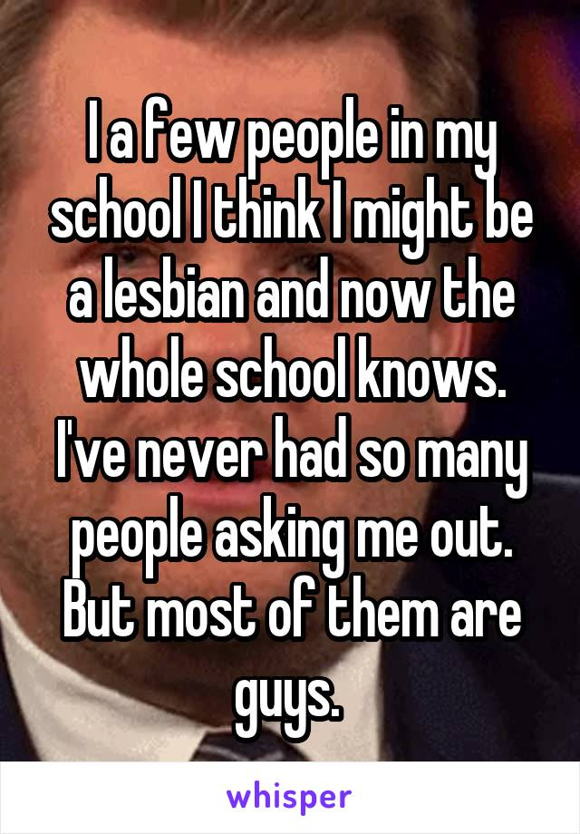 I a few people in my school I think I might be a lesbian and now the whole school knows. I've never had so many people asking me out. But most of them are guys.