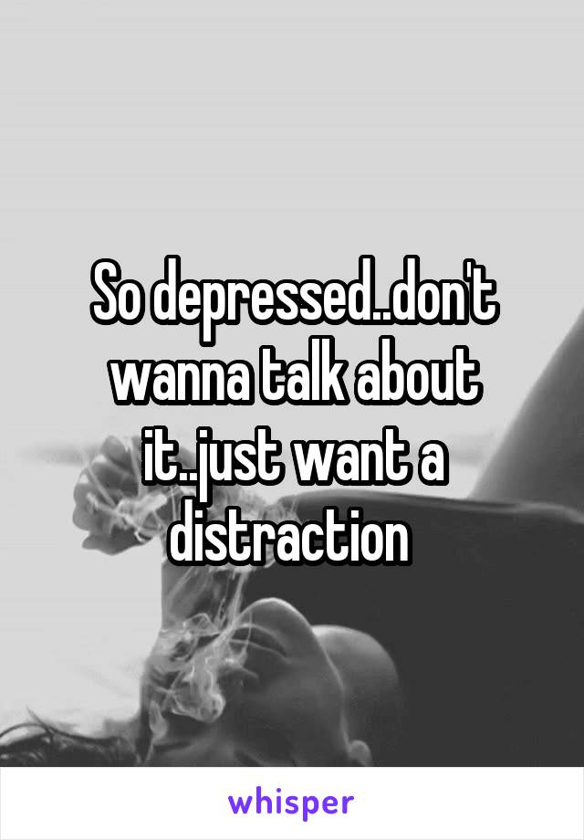 So depressed..don't wanna talk about it..just want a distraction