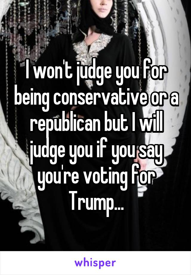 I won't judge you for being conservative or a republican but I will judge you if you say you're voting for Trump...