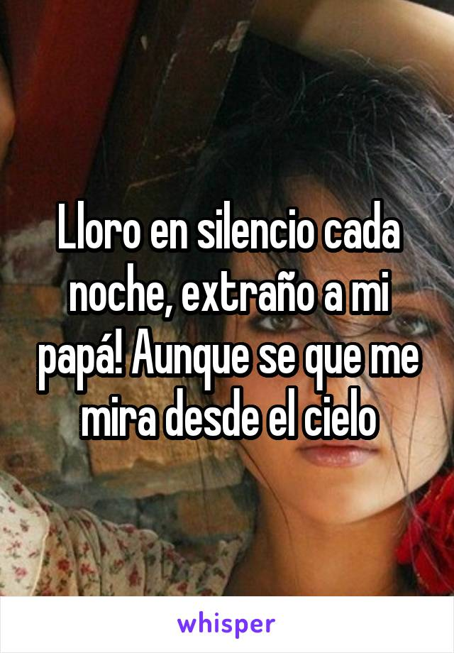 Lloro en silencio cada noche, extraño a mi papá! Aunque se que me mira desde el cielo