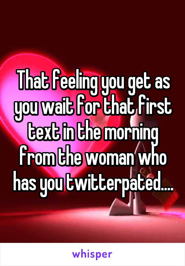 That feeling you get as you wait for that first text in the morning from the woman who has you twitterpated....