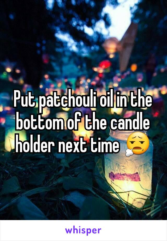 Put patchouli oil in the bottom of the candle holder next time 😧