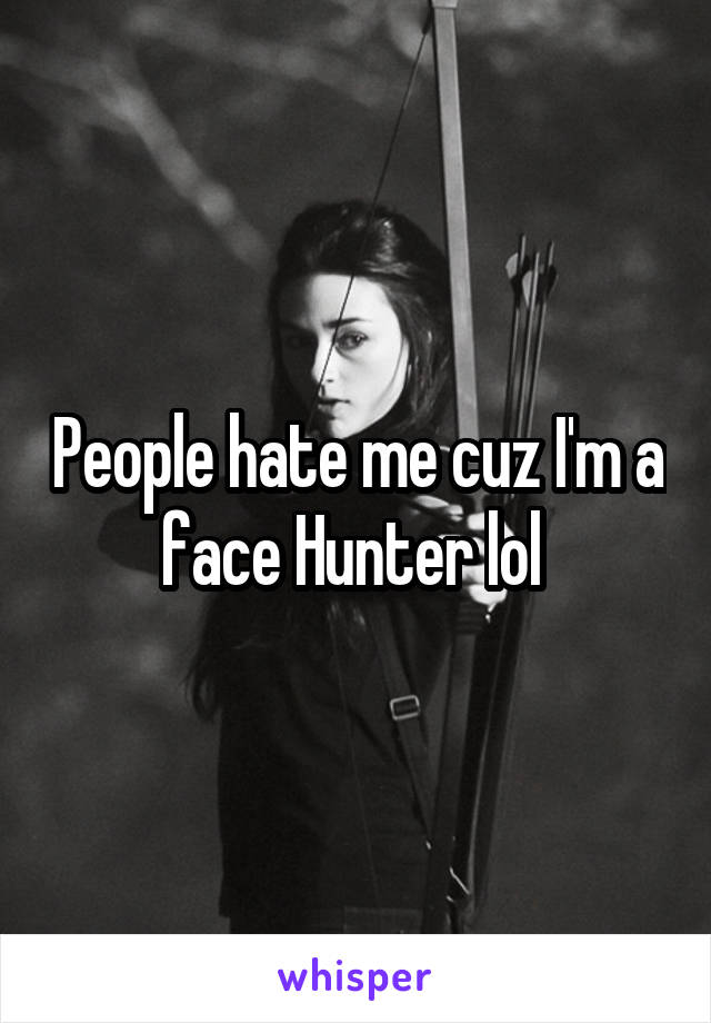 People hate me cuz I'm a face Hunter lol