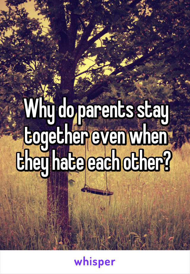 Why do parents stay together even when they hate each other?