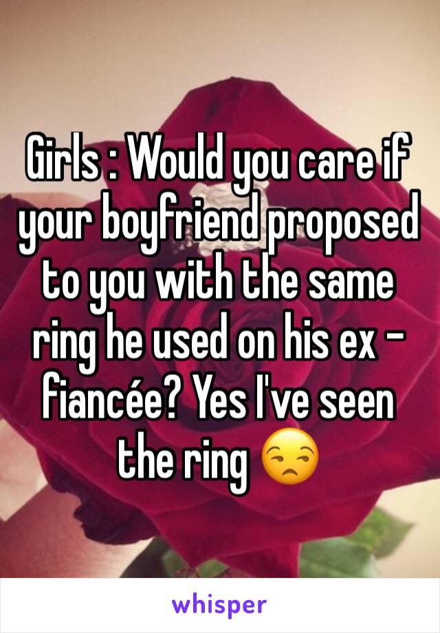 Girls : Would you care if your boyfriend proposed to you with the same ring he used on his ex - fiancée? Yes I've seen the ring 😒
