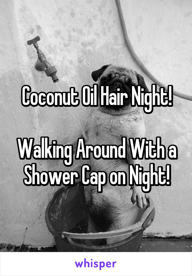Coconut Oil Hair Night!  Walking Around With a Shower Cap on Night!