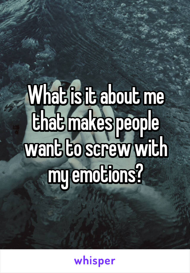 What is it about me that makes people want to screw with my emotions?
