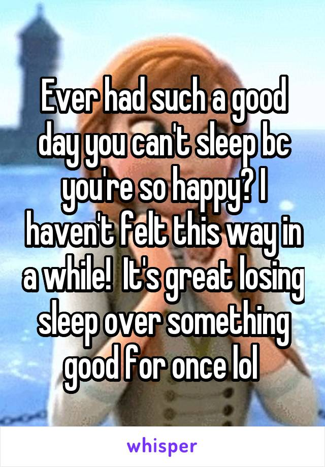 Ever had such a good day you can't sleep bc you're so happy? I haven't felt this way in a while!  It's great losing sleep over something good for once lol