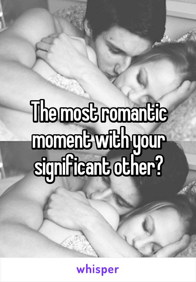 The most romantic moment with your significant other?
