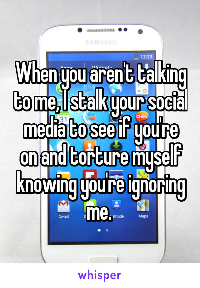 When you aren't talking to me, I stalk your social media to see if you're on and torture myself knowing you're ignoring me.