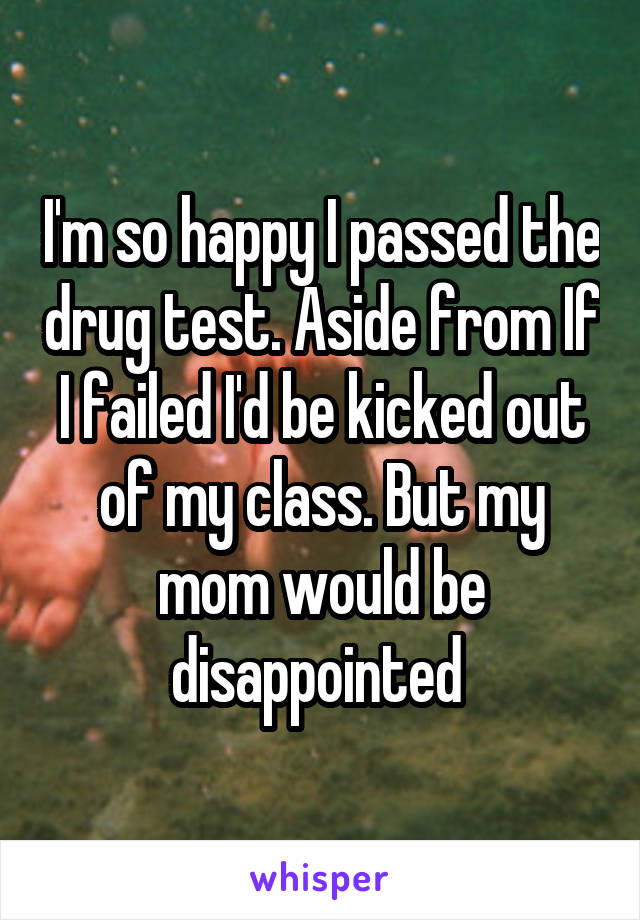 I'm so happy I passed the drug test. Aside from If I failed I'd be kicked out of my class. But my mom would be disappointed