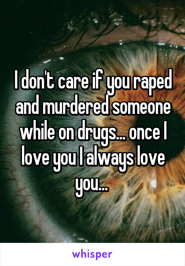 I don't care if you raped and murdered someone while on drugs... once I love you I always love you...