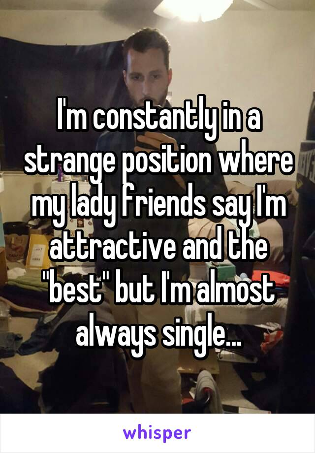 """I'm constantly in a strange position where my lady friends say I'm attractive and the """"best"""" but I'm almost always single..."""