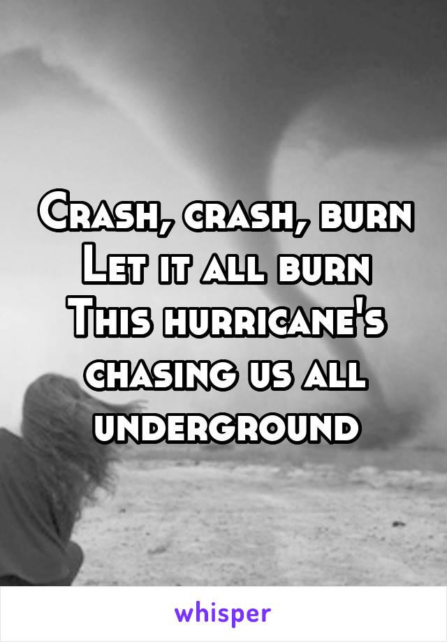 Crash, crash, burn Let it all burn This hurricane's chasing us all underground