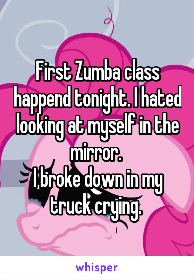 First Zumba class happend tonight. I hated looking at myself in the mirror.  I broke down in my truck crying.