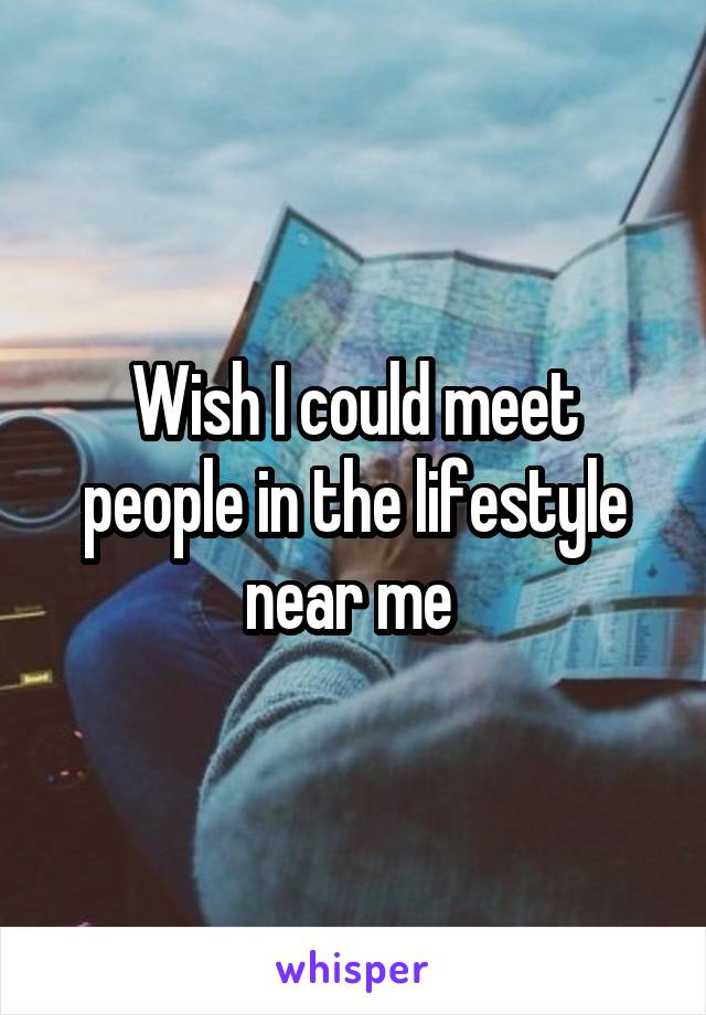 Wish I could meet people in the lifestyle near me