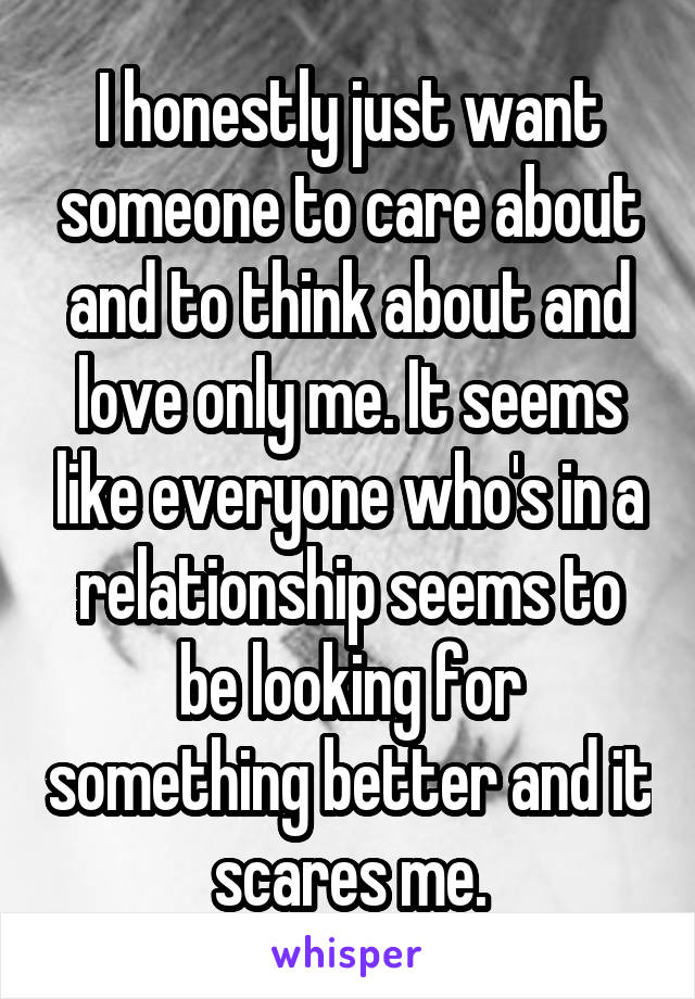 I honestly just want someone to care about and to think about and love only me. It seems like everyone who's in a relationship seems to be looking for something better and it scares me.