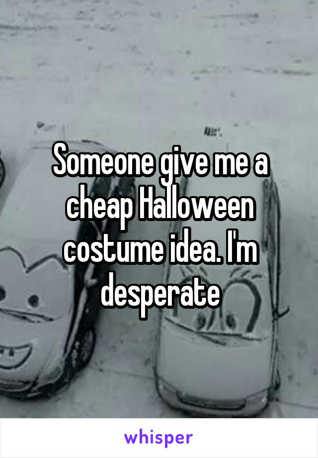 Someone give me a cheap Halloween costume idea. I'm desperate
