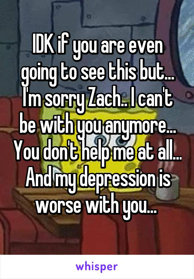 IDK if you are even going to see this but... I'm sorry Zach.. I can't be with you anymore... You don't help me at all... And my depression is worse with you...