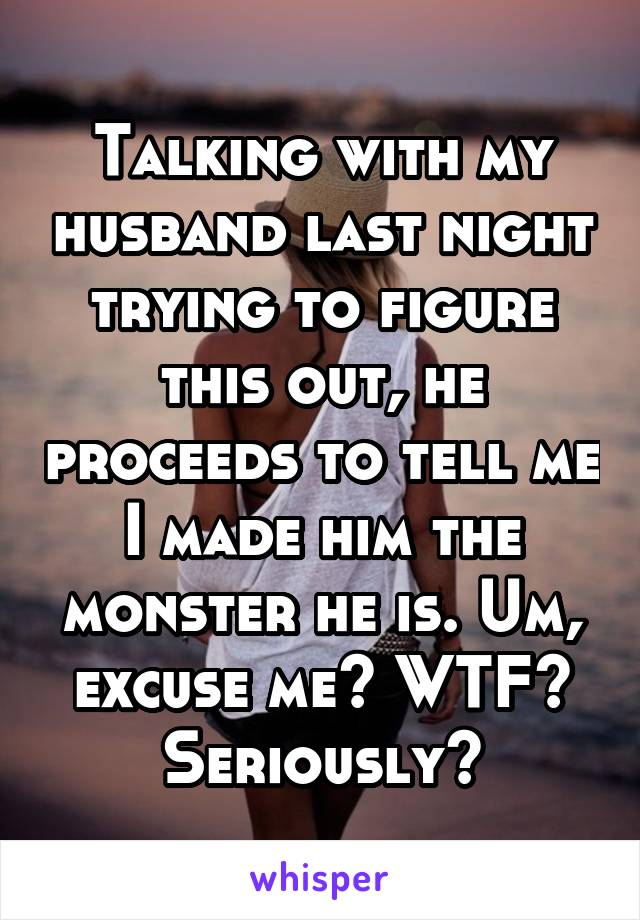Talking with my husband last night trying to figure this out, he proceeds to tell me I made him the monster he is. Um, excuse me? WTF? Seriously?