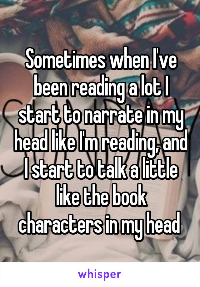 Sometimes when I've been reading a lot I start to narrate in my head like I'm reading, and I start to talk a little like the book characters in my head